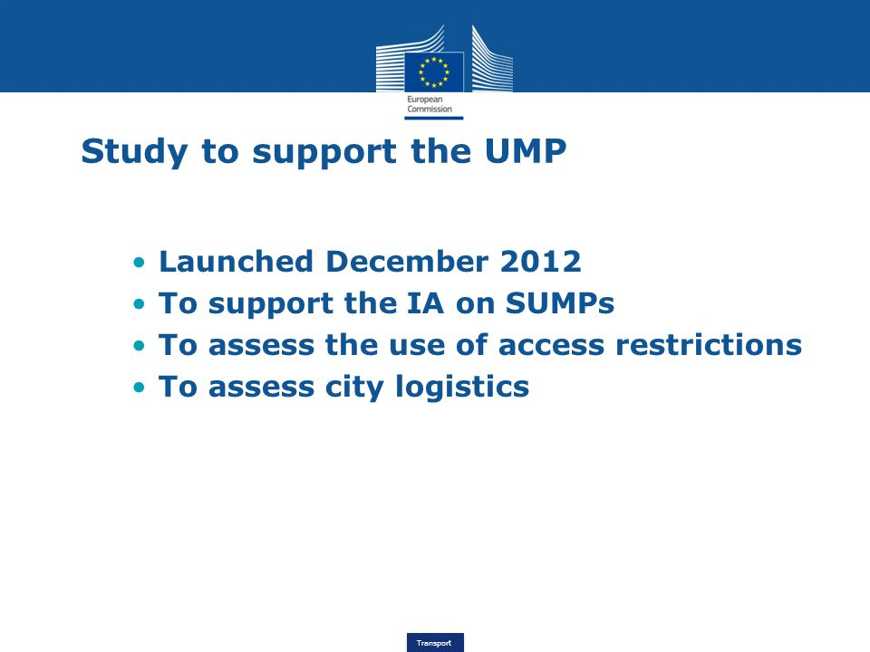 Transport Study to support the UMP Launched December 2012 To support the IA on SUMPs To assess the use of access restrictions To assess city logistics
