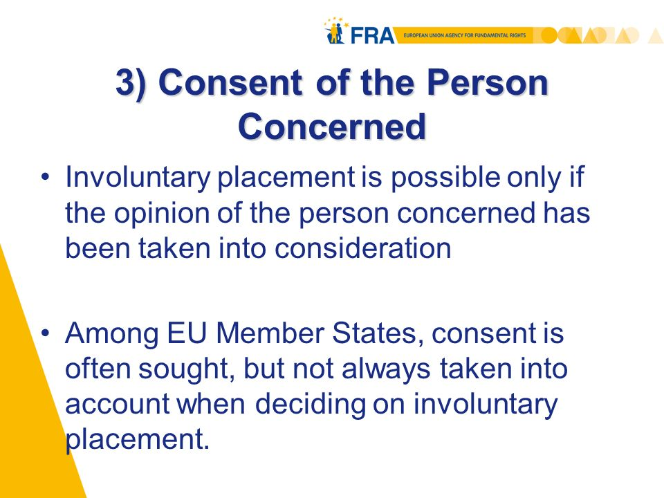 3) Consent of the Person Concerned Involuntary placement is possible only if the opinion of the person concerned has been taken into consideration Among EU Member States, consent is often sought, but not always taken into account when deciding on involuntary placement.