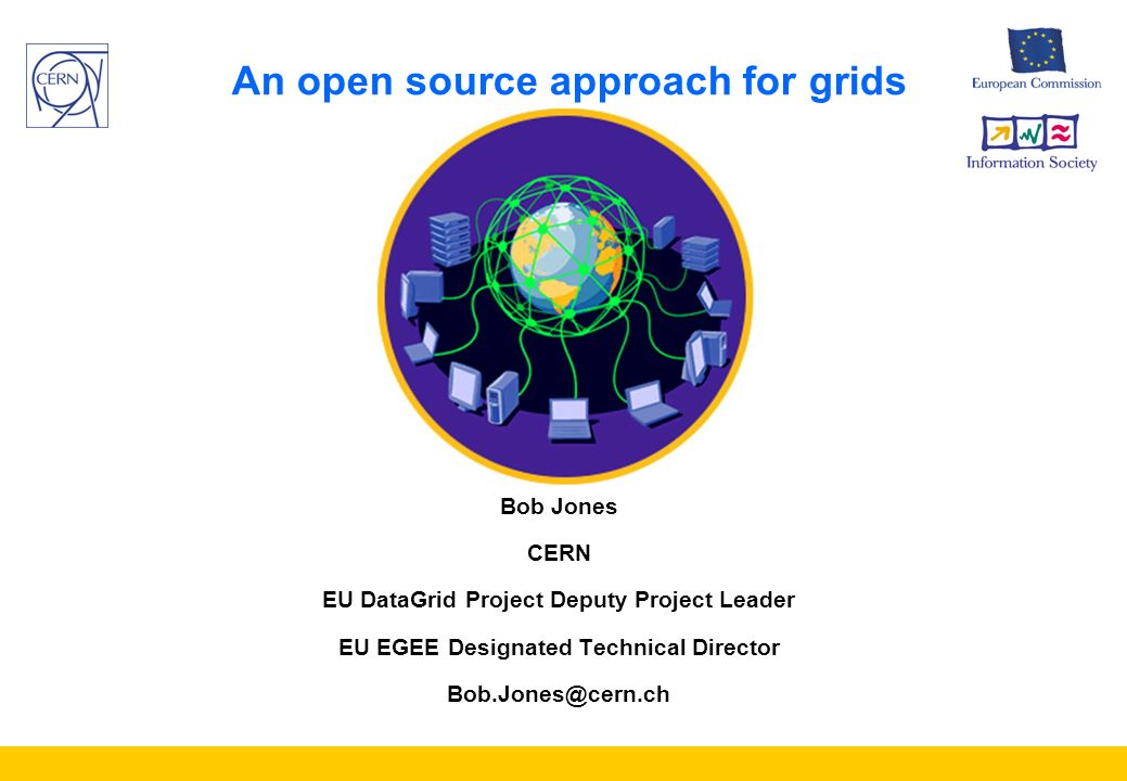 An open source approach for grids Bob Jones CERN EU DataGrid Project Deputy Project Leader EU EGEE Designated Technical Director Bob.Jones@cern.ch