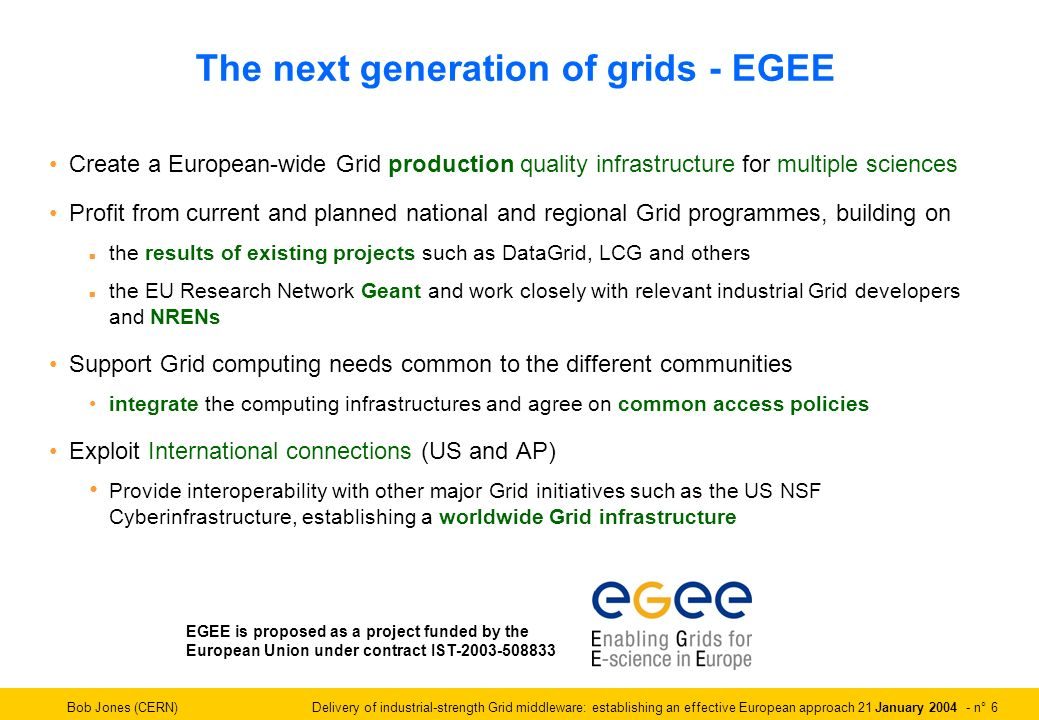 Bob Jones (CERN) Delivery of industrial-strength Grid middleware: establishing an effective European approach 21 January 2004 - n° 6 The next generation of grids - EGEE Create a European-wide Grid production quality infrastructure for multiple sciences Profit from current and planned national and regional Grid programmes, building on n the results of existing projects such as DataGrid, LCG and others n the EU Research Network Geant and work closely with relevant industrial Grid developers and NRENs Support Grid computing needs common to the different communities integrate the computing infrastructures and agree on common access policies Exploit International connections (US and AP) Provide interoperability with other major Grid initiatives such as the US NSF Cyberinfrastructure, establishing a worldwide Grid infrastructure EGEE is proposed as a project funded by the European Union under contract IST-2003-508833