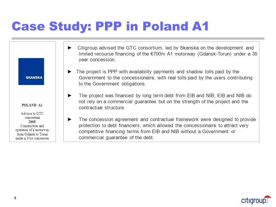 Case Study: PPP in Poland A1 Citigroup advised the GTC consortium, led by Skanska on the development and limited recourse financing of the 700m A1 mot