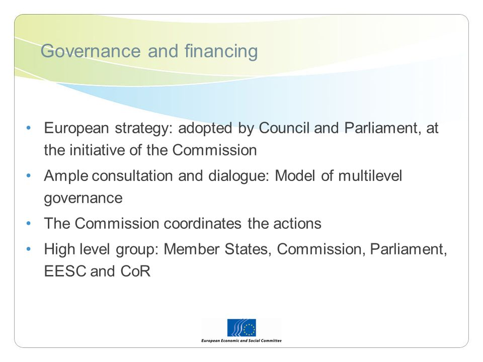 Governance and financing European strategy: adopted by Council and Parliament, at the initiative of the Commission Ample consultation and dialogue: Model of multilevel governance The Commission coordinates the actions High level group: Member States, Commission, Parliament, EESC and CoR