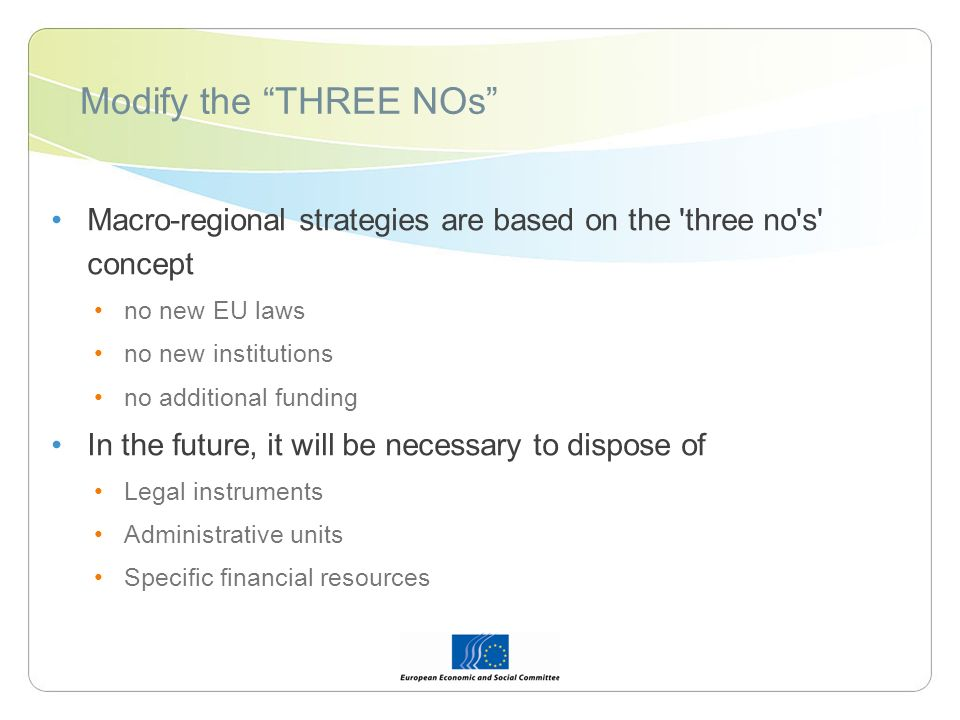 Modify the THREE NOs Macro-regional strategies are based on the three no s concept no new EU laws no new institutions no additional funding In the future, it will be necessary to dispose of Legal instruments Administrative units Specific financial resources