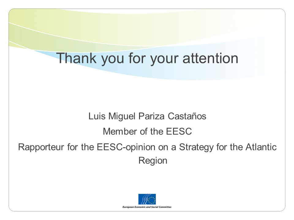 Thank you for your attention Luis Miguel Pariza Castaños Member of the EESC Rapporteur for the EESC-opinion on a Strategy for the Atlantic Region