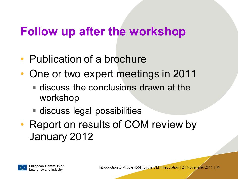 European Commission Enterprise and Industry Introduction to Article 45(4) of the CLP Regulation | 24 November 2011 | # Follow up after the workshop Pu