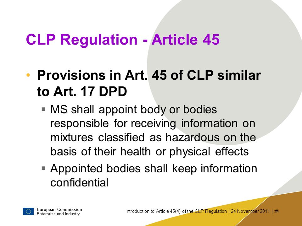 European Commission Enterprise and Industry Introduction to Article 45(4) of the CLP Regulation | 24 November 2011 | # Issues to be discussed today Is it possible and appropriate to harmonise information.