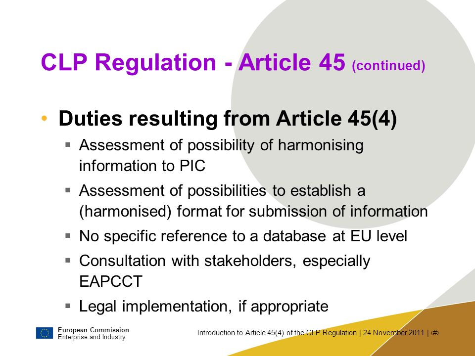 European Commission Enterprise and Industry Introduction to Article 45(4) of the CLP Regulation | 24 November 2011 | # Legal procedure If COM chooses to adopt a new Regulation Regulatory Procedure with Scrutiny Commission submits the draft Regulation to a Committee composed of MS representatives and chaired by the Commission Committee responsible for matters under the CLP and REACH Regulations: REACH Committee.