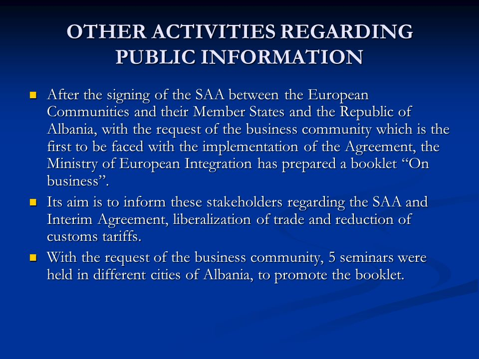 OTHER ACTIVITIES REGARDING PUBLIC INFORMATION After the signing of the SAA between the European Communities and their Member States and the Republic of Albania, with the request of the business community which is the first to be faced with the implementation of the Agreement, the Ministry of European Integration has prepared a booklet On business.