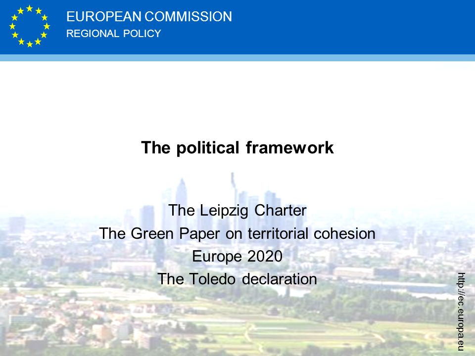 REGIONAL POLICY EUROPEAN COMMISSION http://ec.europa.eu The political framework The Leipzig Charter The Green Paper on territorial cohesion Europe 202