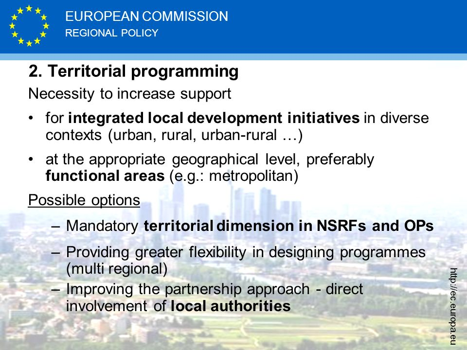 REGIONAL POLICY EUROPEAN COMMISSION http://ec.europa.eu 2. Territorial programming Necessity to increase support for integrated local development init