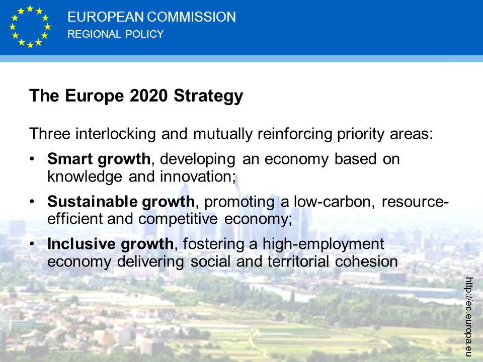 REGIONAL POLICY EUROPEAN COMMISSION http://ec.europa.eu The Europe 2020 Strategy Three interlocking and mutually reinforcing priority areas: Smart gro