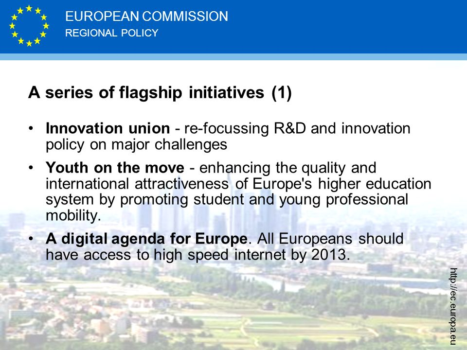 REGIONAL POLICY EUROPEAN COMMISSION http://ec.europa.eu A series of flagship initiatives (1) Innovation union - re-focussing R&D and innovation policy