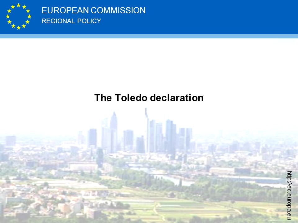 REGIONAL POLICY EUROPEAN COMMISSION http://ec.europa.eu The Toledo declaration