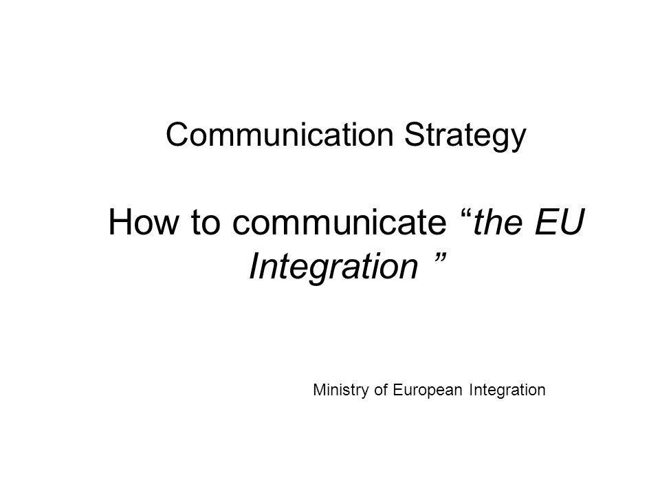 Communication Strategy How to communicate the EU Integration Ministry of European Integration