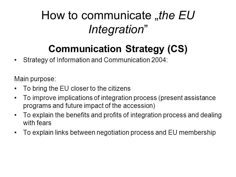 How to communicate the EU Integration Communication Strategy (CS) Strategy of Information and Communication 2004: Main purpose: To bring the EU closer to the citizens To improve implications of integration process (present assistance programs and future impact of the accession) To explain the benefits and profits of integration process and dealing with fears To explain links between negotiation process and EU membership