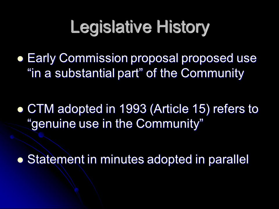 Legislative History Early Commission proposal proposed use in a substantial part of the Community Early Commission proposal proposed use in a substantial part of the Community CTM adopted in 1993 (Article 15) refers to genuine use in the Community CTM adopted in 1993 (Article 15) refers to genuine use in the Community Statement in minutes adopted in parallel Statement in minutes adopted in parallel
