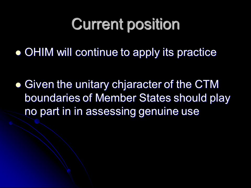 Current position OHIM will continue to apply its practice OHIM will continue to apply its practice Given the unitary chjaracter of the CTM boundaries of Member States should play no part in in assessing genuine use Given the unitary chjaracter of the CTM boundaries of Member States should play no part in in assessing genuine use