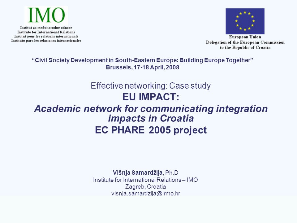 EC PHARE project EU IMPACT - Academic network for communicating integration impacts in Croatia Conclusions – effects of EU IMPACT project Increased awareness on the impacts of EU integration in Croatia Contribution to implementation of the EU/national communication strategy in Croatia Enhanced experience as a basis for developoment of further projects Increased visibility of host institution and partners Good basis for professional development, particularly young researchers
