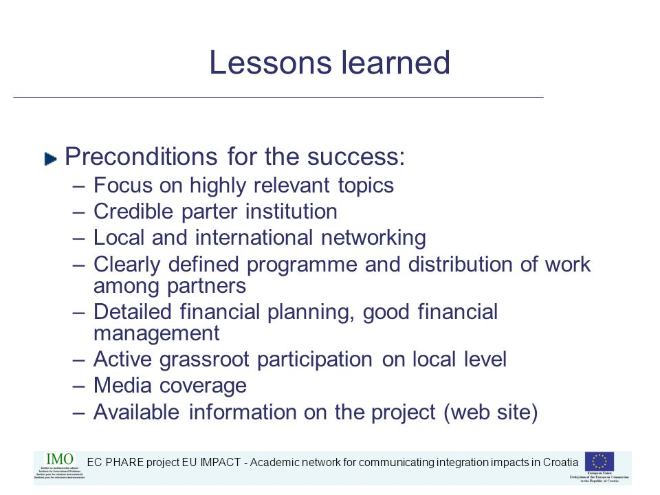 Lessons learned Preconditions for the success: –Focus on highly relevant topics –Credible parter institution –Local and international networking –Clearly defined programme and distribution of work among partners –Detailed financial planning, good financial management –Active grassroot participation on local level –Media coverage –Available information on the project (web site)