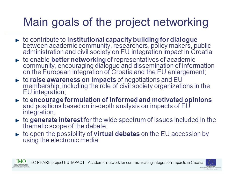 EC PHARE project EU IMPACT - Academic network for communicating integration impacts in Croatia Background: problems to be overcomed Low level of public support for accession process in Croatia Insufficient transparency of negotiation process Inadequate implementation of Croatian communication strategy Low level of awareness on impact of the EU accession Inadequate dialogue and communication between public administration – academia – civil society on EU issues Inadequate influence of civil society in the accession process Limited interest for the subject in academic community (for the difference in civil society) Lack of public interest on debating impact through the online forums Knowledge deficit