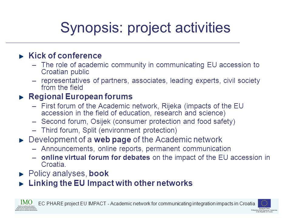 EC PHARE project EU IMPACT - Academic network for communicating integration impacts in Croatia Synopsis: project activities Kick of conference –The role of academic community in communicating EU accession to Croatian public –representatives of partners, associates, leading experts, civil society from the field Regional European forums –First forum of the Academic network, Rijeka (impacts of the EU accession in the field of education, research and science) –Second forum, Osijek (consumer protection and food safety) –Third forum, Split (environment protection) Development of a web page of the Academic network –Announcements, online reports, permanent communication –online virtual forum for debates on the impact of the EU accession in Croatia.