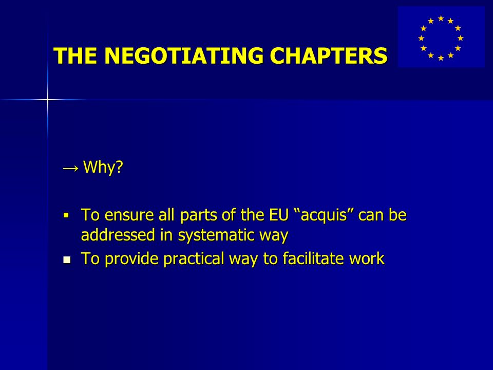 THE NEGOTIATING CHAPTERS Why? Why? To ensure all parts of the EU acquis can be addressed in systematic way To ensure all parts of the EU acquis can be