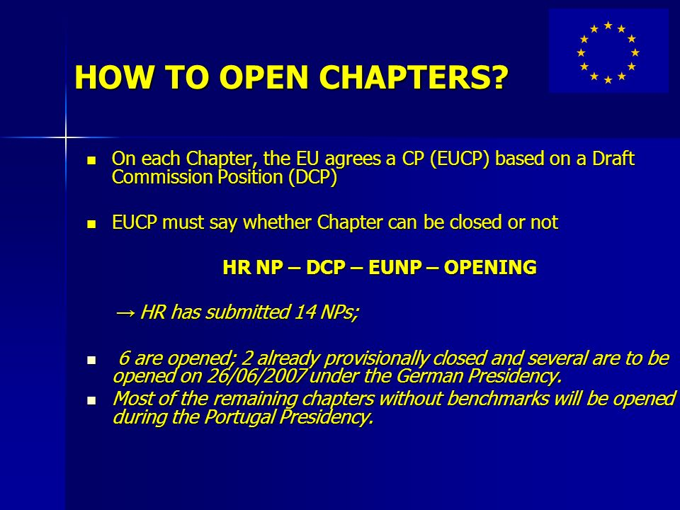 HOW TO OPEN CHAPTERS? On each Chapter, the EU agrees a CP (EUCP) based on a Draft Commission Position (DCP) On each Chapter, the EU agrees a CP (EUCP)