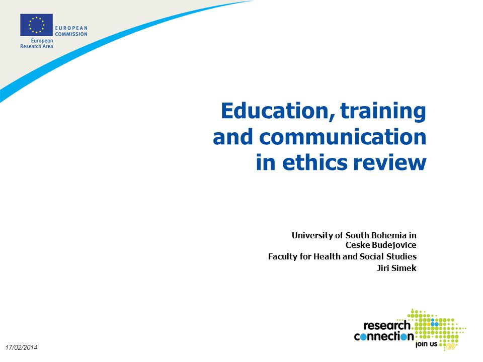 1 17/02/2014 Education, training and communication in ethics review University of South Bohemia in Ceske Budejovice Faculty for Health and Social Studies Jiri Simek
