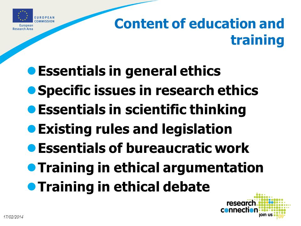 11 17/02/2014 Content of education and training lEssentials in general ethics lSpecific issues in research ethics lEssentials in scientific thinking lExisting rules and legislation lEssentials of bureaucratic work lTraining in ethical argumentation lTraining in ethical debate