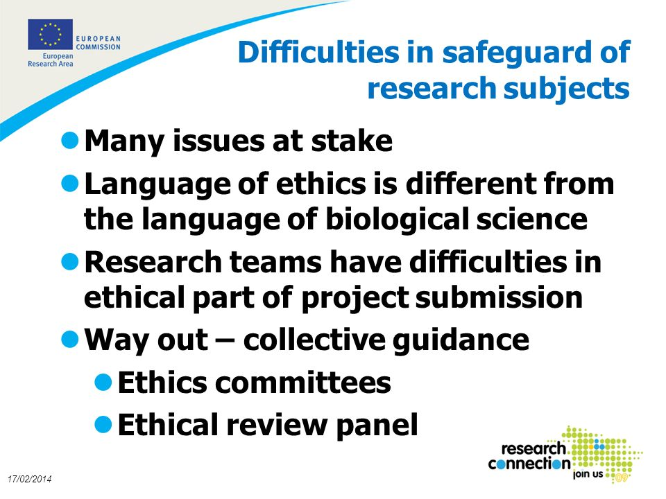 8 17/02/2014 Difficulties in safeguard of research subjects lMany issues at stake lLanguage of ethics is different from the language of biological science lResearch teams have difficulties in ethical part of project submission lWay out – collective guidance lEthics committees lEthical review panel