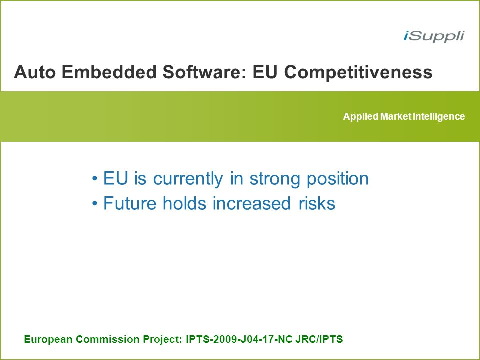 Applied Market Intelligence Auto Embedded Software: EU Competitiveness European Commission Project: IPTS-2009-J04-17-NC JRC/IPTS EU is currently in strong position Future holds increased risks