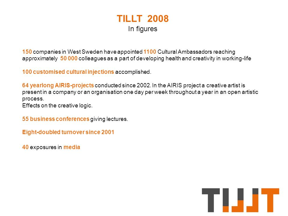 TILLT 2008 In figures 150 companies in West Sweden have appointed 1100 Cultural Ambassadors reaching approximately 50 000 colleagues as a part of developing health and creativity in working-life 100 customised cultural injections accomplished.