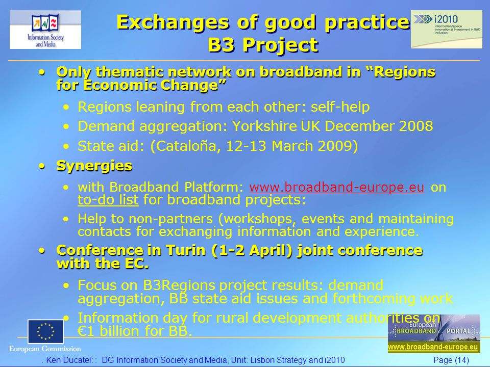 Ken Ducatel: : DG Information Society and Media, Unit: Lisbon Strategy and i2010Page (14) Exchanges of good practice B3 Project Only thematic network on broadband in Regions for Economic ChangeOnly thematic network on broadband in Regions for Economic Change Regions leaning from each other: self-help Demand aggregation: Yorkshire UK December 2008 State aid: (Cataloña, 12-13 March 2009) SynergiesSynergies with Broadband Platform: www.broadband-europe.eu on to-do list for broadband projects:www.broadband-europe.eu Help to non-partners (workshops, events and maintaining contacts for exchanging information and experience.