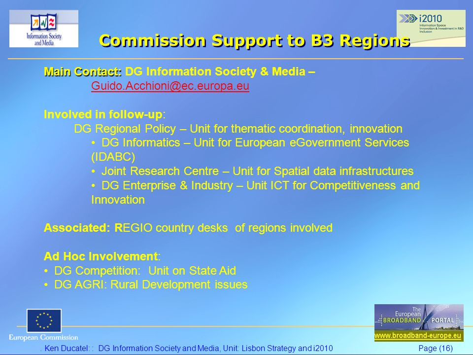 . Ken Ducatel: : DG Information Society and Media, Unit: Lisbon Strategy and i2010Page (16) Commission Support to B3 Regions Main Contact: Main Contac