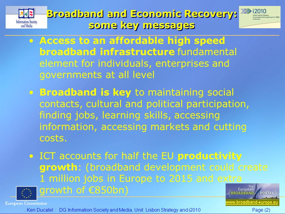Ken Ducatel: : DG Information Society and Media, Unit: Lisbon Strategy and i2010Page (2) Broadband and Economic Recovery: some key messages Access to an affordable high speed broadband infrastructure fundamental element for individuals, enterprises and governments at all level Broadband is key to maintaining social contacts, cultural and political participation, finding jobs, learning skills, accessing information, accessing markets and cutting costs.