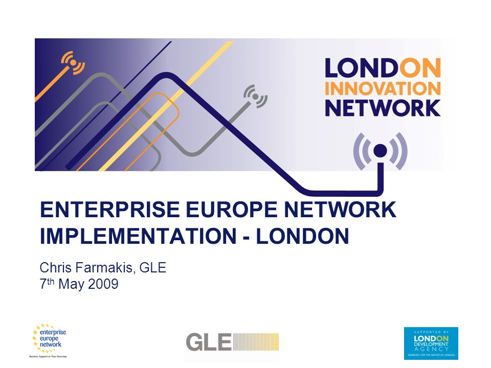 ENTERPRISE EUROPE NETWORK IMPLEMENTATION - LONDON Chris Farmakis, GLE 7 th May 2009
