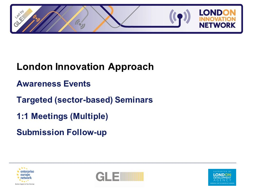 London Innovation Approach Awareness Events Targeted (sector-based) Seminars 1:1 Meetings (Multiple) Submission Follow-up
