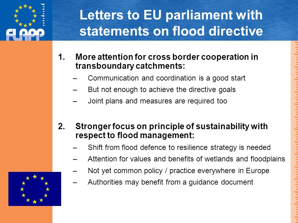 Letters to EU parliament with statements on flood directive 1.More attention for cross border cooperation in transboundary catchments: –Communication and coordination is a good start –But not enough to achieve the directive goals –Joint plans and measures are required too 2.Stronger focus on principle of sustainability with respect to flood management: –Shift from flood defence to resilience strategy is needed –Attention for values and benefits of wetlands and floodplains –Not yet common policy / practice everywhere in Europe –Authorities may benefit from a guidance document