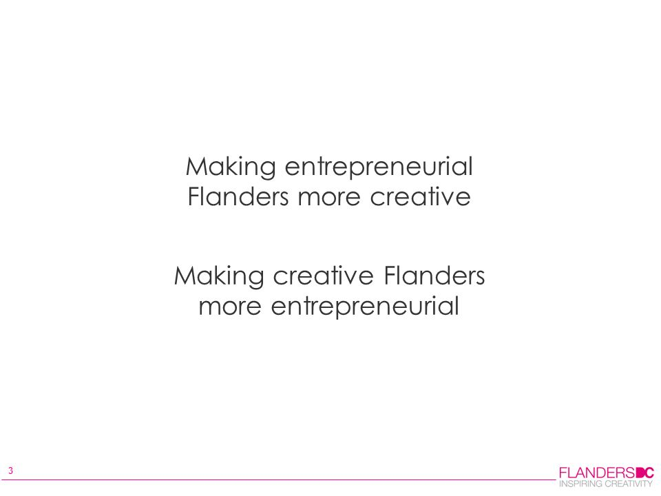 3 Making entrepreneurial Flanders more creative Making creative Flanders more entrepreneurial