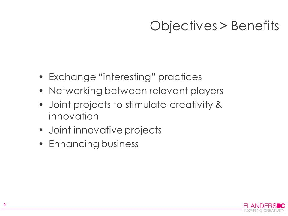 9 Objectives > Benefits Exchange interesting practices Networking between relevant players Joint projects to stimulate creativity & innovation Joint innovative projects Enhancing business