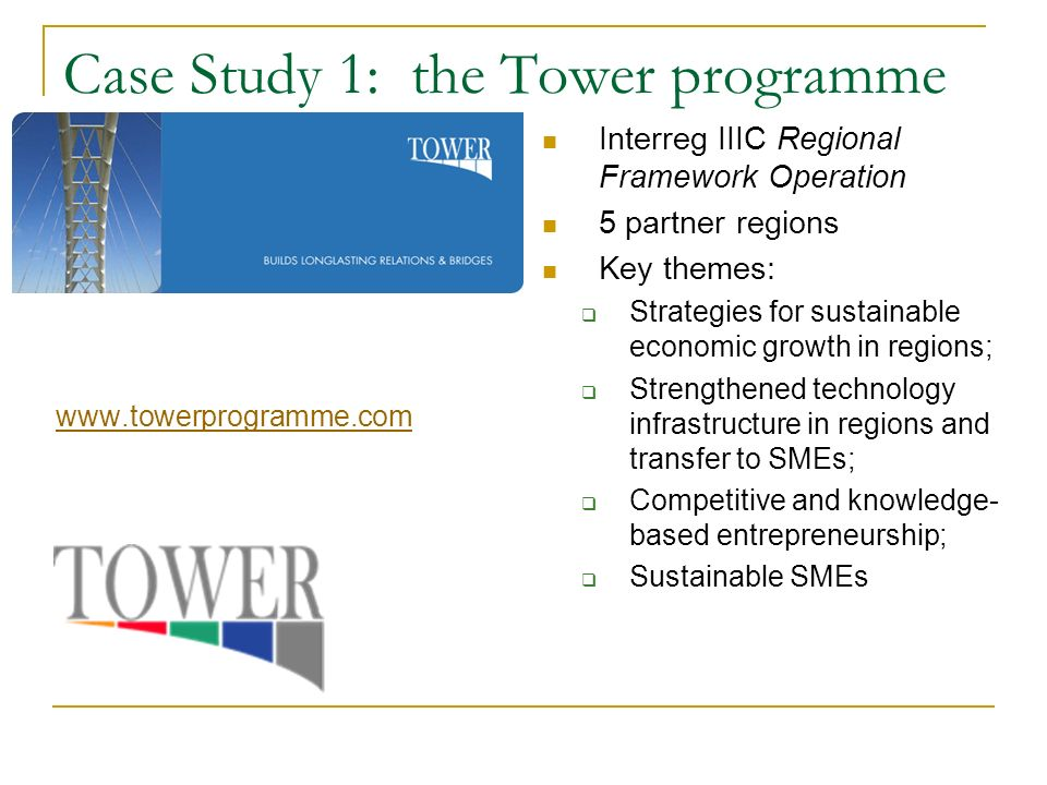 Case Study 1: the Tower programme   Interreg IIIC Regional Framework Operation 5 partner regions Key themes: Strategies for sustainable economic growth in regions; Strengthened technology infrastructure in regions and transfer to SMEs; Competitive and knowledge- based entrepreneurship; Sustainable SMEs