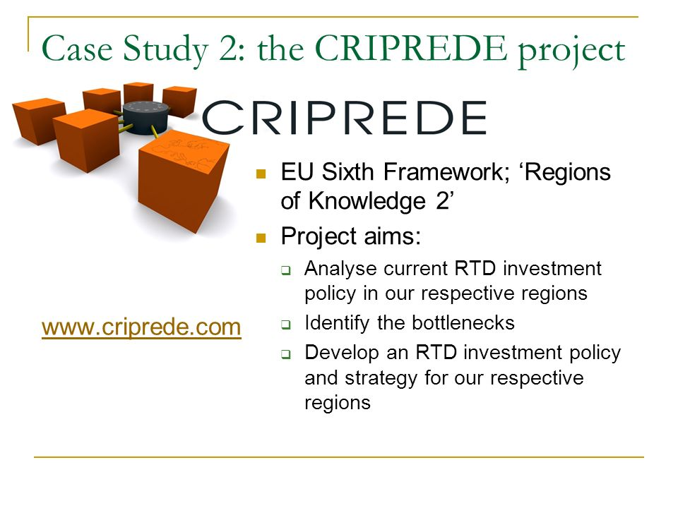 Case Study 2: the CRIPREDE project   EU Sixth Framework; Regions of Knowledge 2 Project aims: Analyse current RTD investment policy in our respective regions Identify the bottlenecks Develop an RTD investment policy and strategy for our respective regions