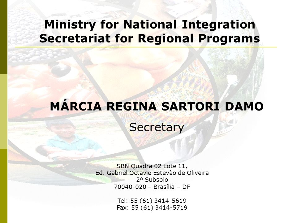 Ministry for National Integration Secretariat for Regional Programs MÁRCIA REGINA SARTORI DAMO Secretary SBN Quadra 02 Lote 11, Ed. Gabriel Octavio Es