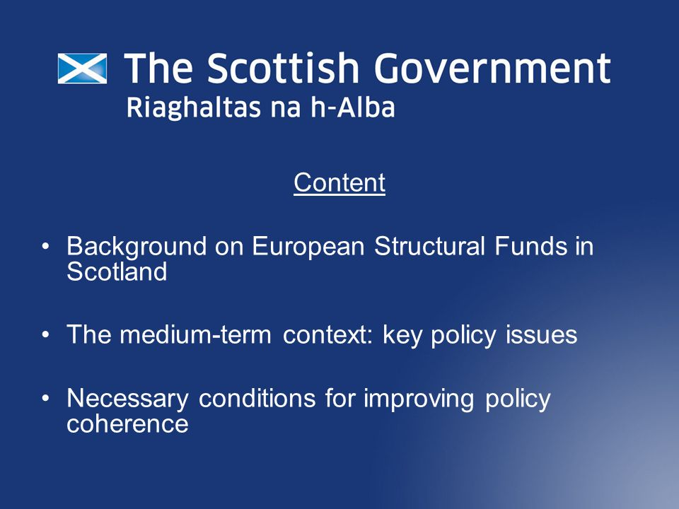 Content Background on European Structural Funds in Scotland The medium-term context: key policy issues Necessary conditions for improving policy coherence