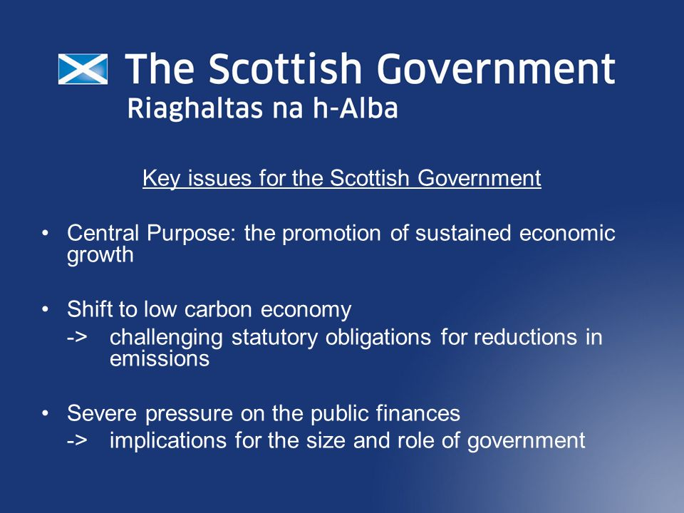 Key issues for the Scottish Government Central Purpose: the promotion of sustained economic growth Shift to low carbon economy -> challenging statutory obligations for reductions in emissions Severe pressure on the public finances -> implications for the size and role of government