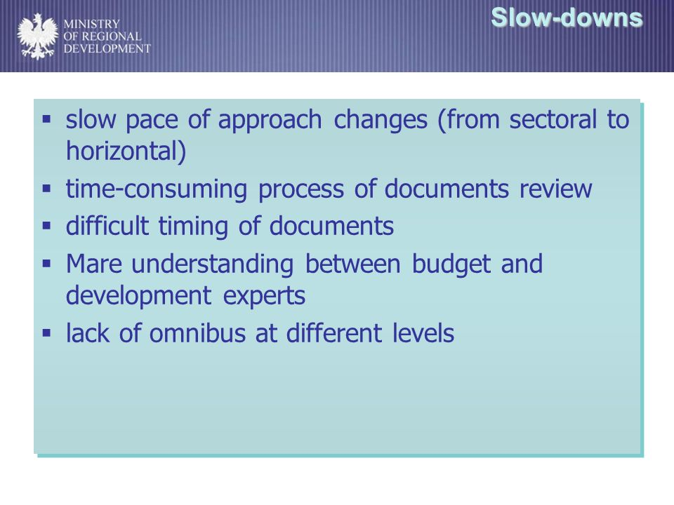 Slow-downs slow pace of approach changes (from sectoral to horizontal) time-consuming process of documents review difficult timing of documents Mare understanding between budget and development experts lack of omnibus at different levels slow pace of approach changes (from sectoral to horizontal) time-consuming process of documents review difficult timing of documents Mare understanding between budget and development experts lack of omnibus at different levels