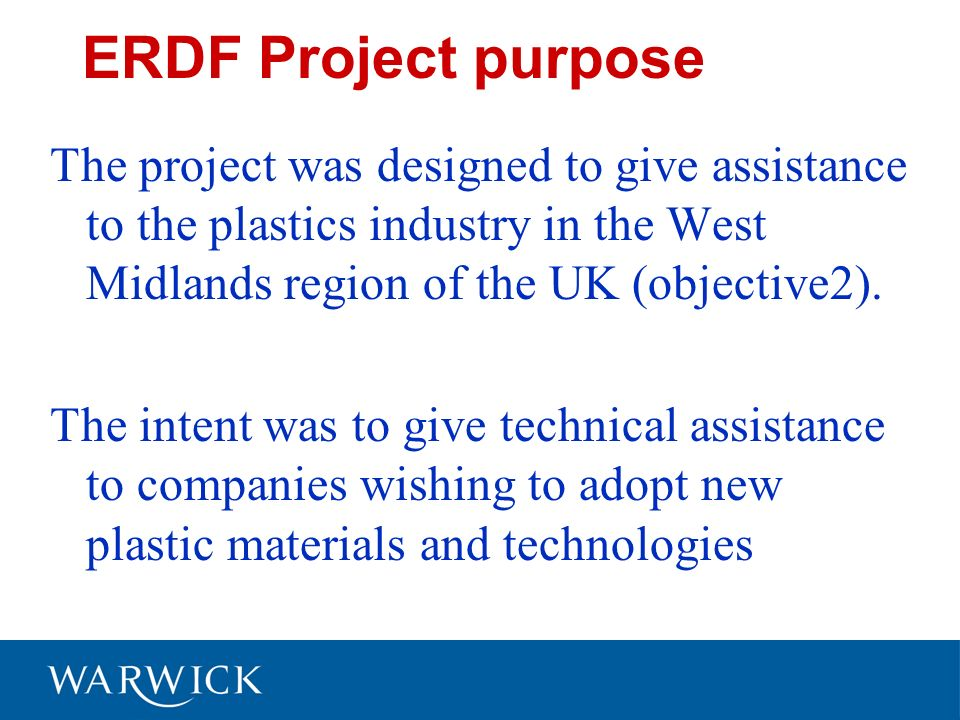 ERDF Project purpose The project was designed to give assistance to the plastics industry in the West Midlands region of the UK (objective2).