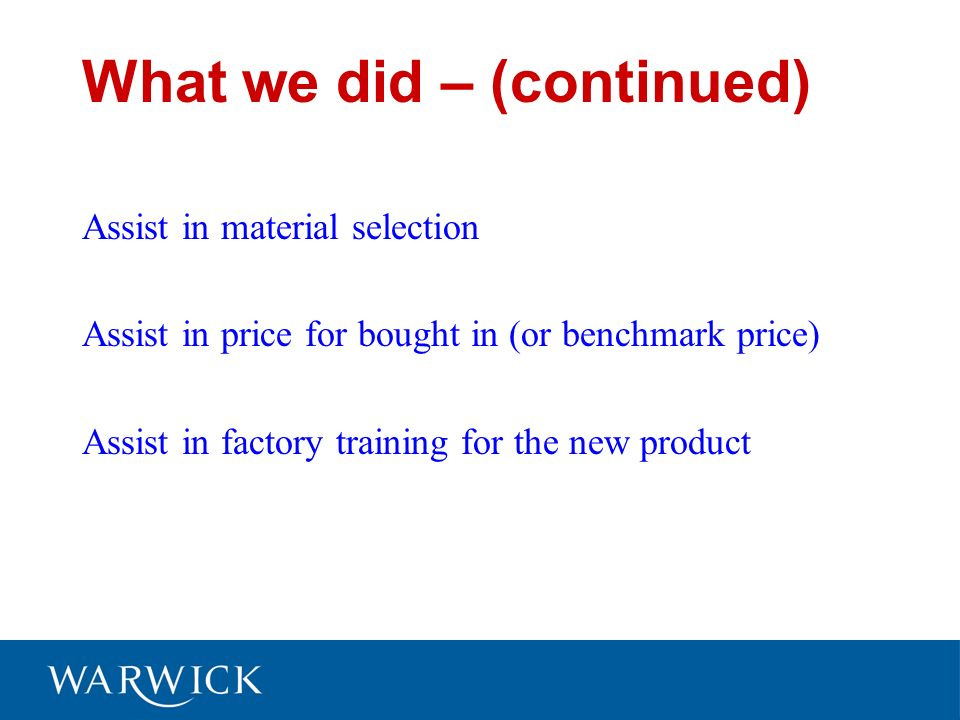 What we did – (continued) Assist in material selection Assist in price for bought in (or benchmark price) Assist in factory training for the new product