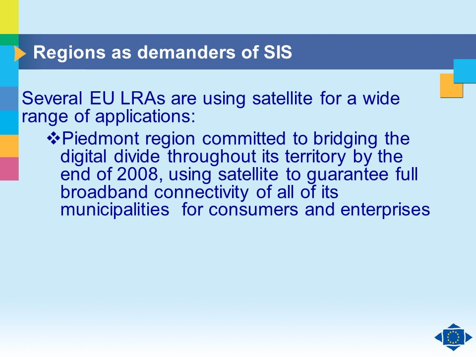 Click to edit Master title style Click to edit Master text styles Second level Third level Fourth level Fifth level 16 Several EU LRAs are using satellite for a wide range of applications: Piedmont region committed to bridging the digital divide throughout its territory by the end of 2008, using satellite to guarantee full broadband connectivity of all of its municipalities for consumers and enterprises Regions as demanders of SIS