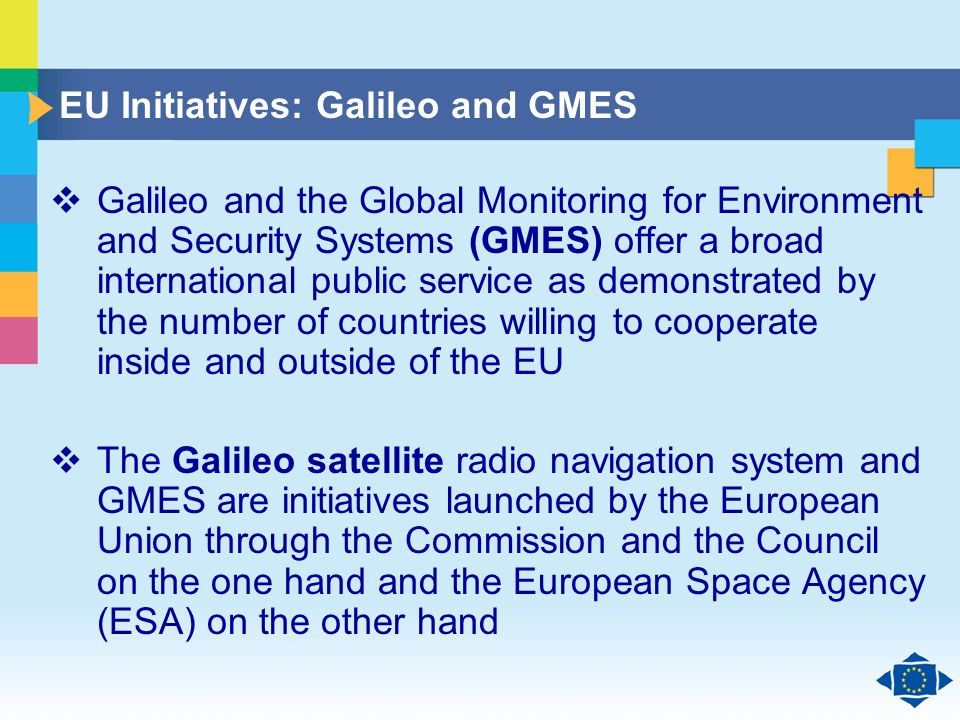 Click to edit Master title style Click to edit Master text styles Second level Third level Fourth level Fifth level 21 EU Initiatives: Galileo and GMES Galileo and the Global Monitoring for Environment and Security Systems (GMES) offer a broad international public service as demonstrated by the number of countries willing to cooperate inside and outside of the EU The Galileo satellite radio navigation system and GMES are initiatives launched by the European Union through the Commission and the Council on the one hand and the European Space Agency (ESA) on the other hand